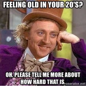 "Sarcastic Willy Wonker meme image with the caption ""Feeling old in your 20s? Oh please tell me more about how hard that is."""
